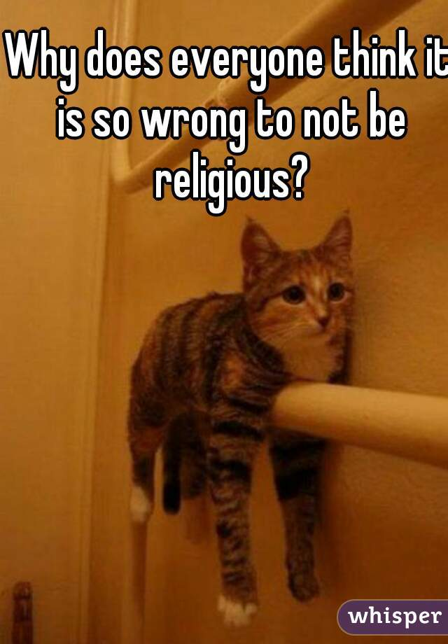 Why does everyone think it is so wrong to not be religious?