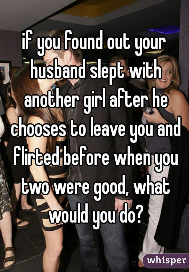 if you found out your husband slept with another girl after he chooses to leave you and flirted before when you two were good, what would you do?