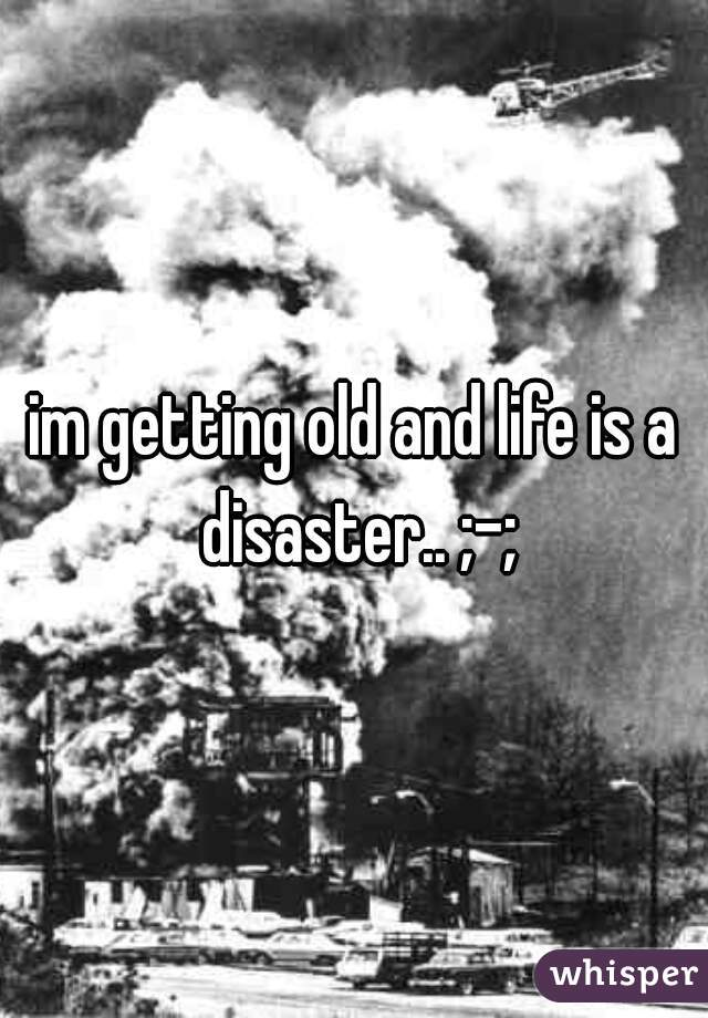 im getting old and life is a disaster.. ;-;