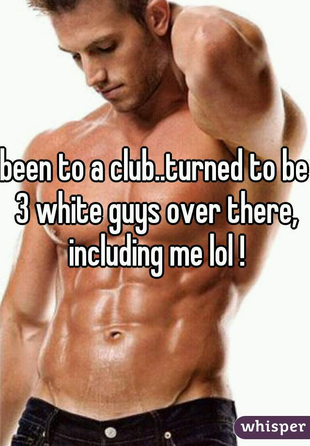 been to a club..turned to be 3 white guys over there, including me lol !