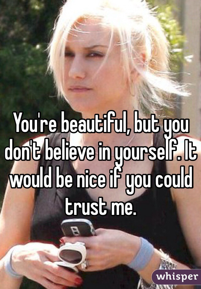 You're beautiful, but you don't believe in yourself. It would be nice if you could trust me.