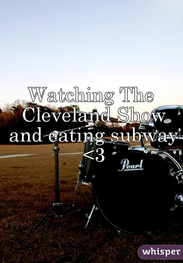 Watching The Cleveland Show and eating subway <3