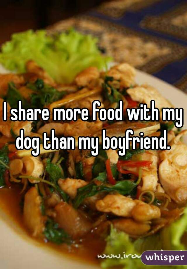 I share more food with my dog than my boyfriend.