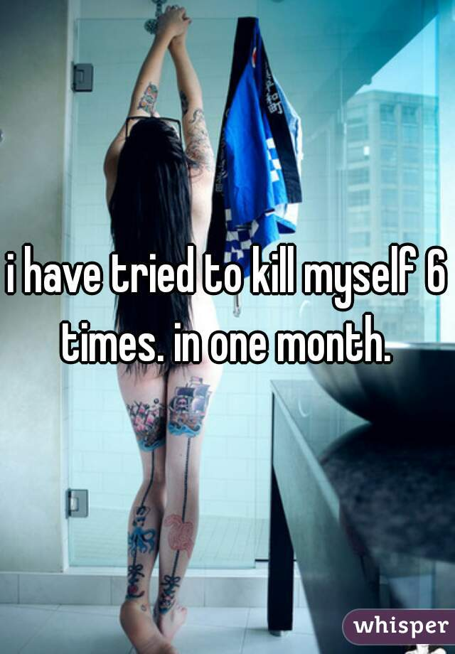 i have tried to kill myself 6 times. in one month.