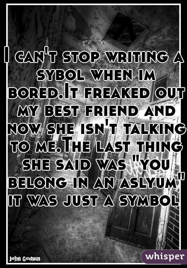 """I can't stop writing a sybol when im bored.It freaked out my best friend and now she isn't talking to me.The last thing she said was """"you belong in an aslyum"""" it was just a symbol"""