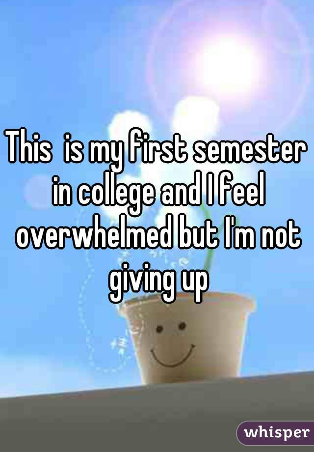 This  is my first semester in college and I feel overwhelmed but I'm not giving up
