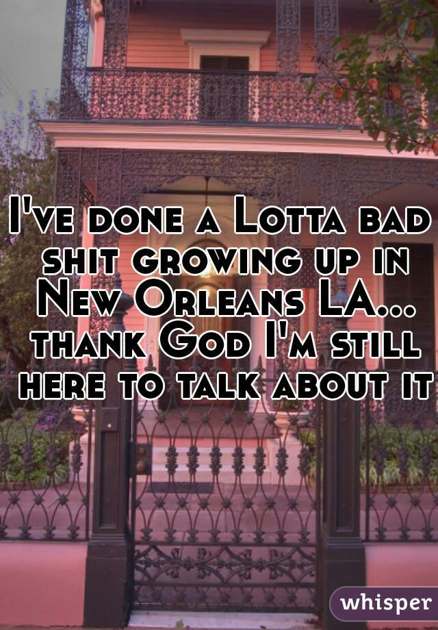 I've done a Lotta bad shit growing up in New Orleans LA... thank God I'm still here to talk about it