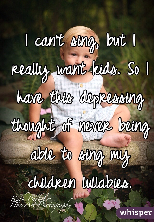 I can't sing, but I really want kids. So I have this depressing thought of never being able to sing my children lullabies.