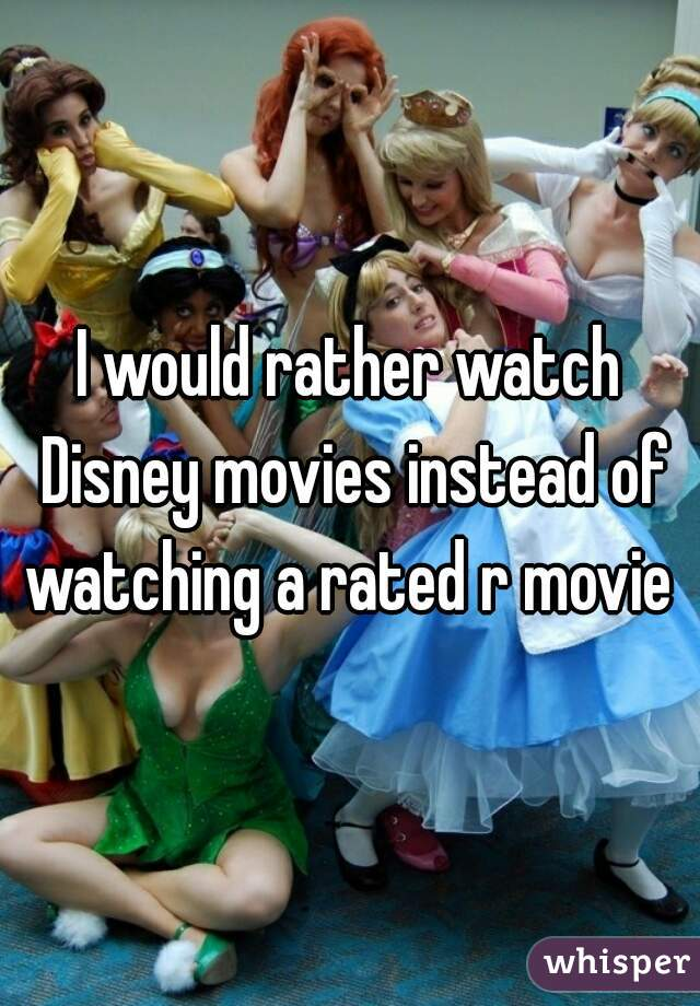 I would rather watch Disney movies instead of watching a rated r movie