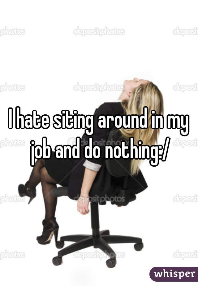 I hate siting around in my job and do nothing:/