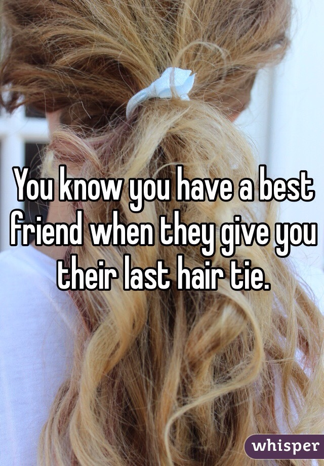 You know you have a best friend when they give you their last hair tie.