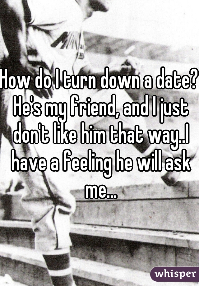How do I turn down a date? He's my friend, and I just don't like him that way..I have a feeling he will ask me...