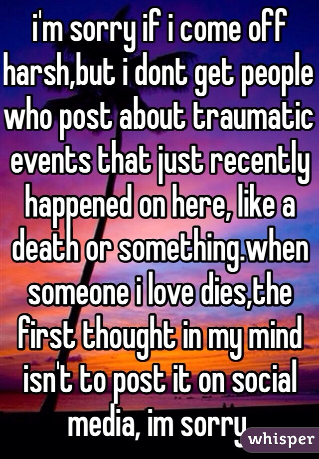 i'm sorry if i come off harsh,but i dont get people who post about traumatic events that just recently happened on here, like a death or something.when someone i love dies,the first thought in my mind isn't to post it on social media, im sorry.