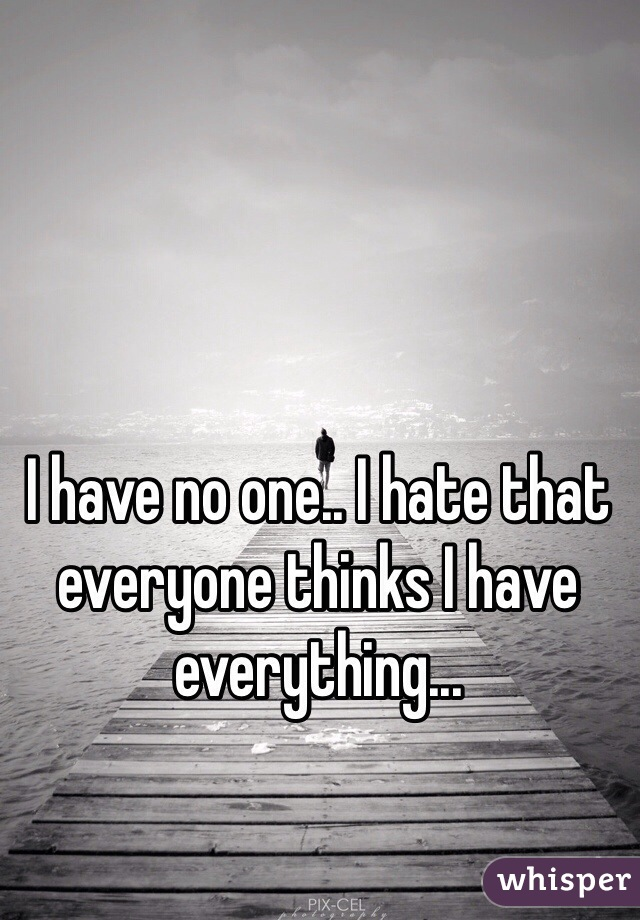 I have no one.. I hate that everyone thinks I have everything...