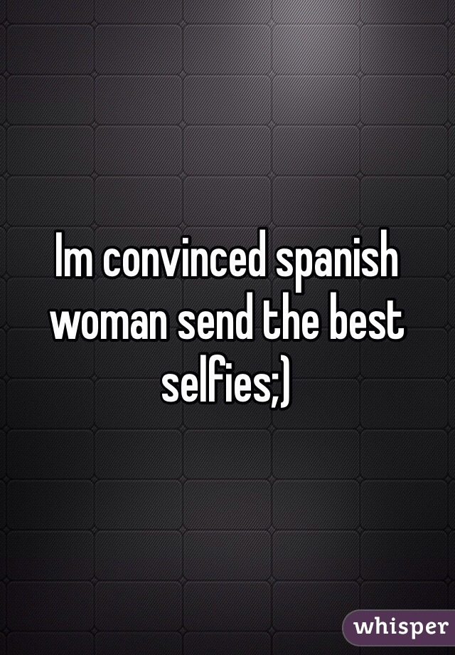 Im convinced spanish woman send the best selfies;)