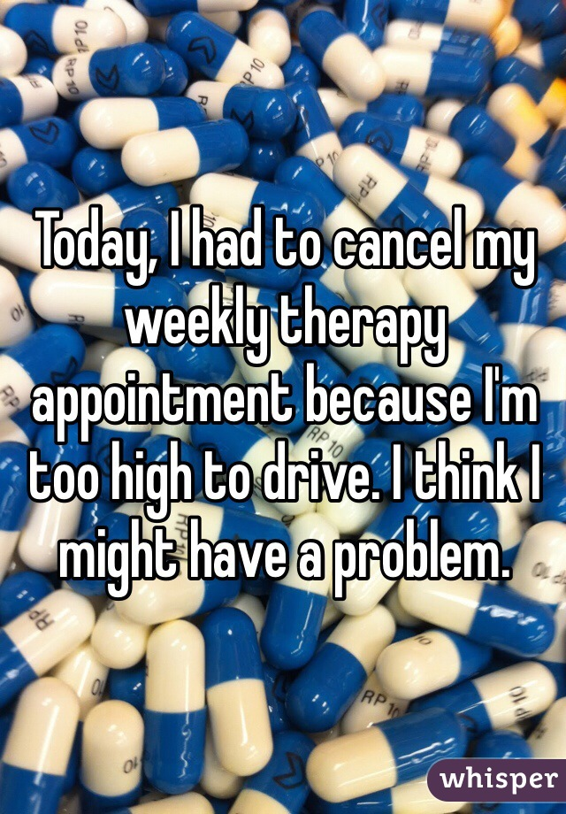 Today, I had to cancel my weekly therapy appointment because I'm too high to drive. I think I might have a problem.