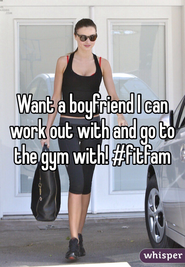 Want a boyfriend I can work out with and go to the gym with! #fitfam