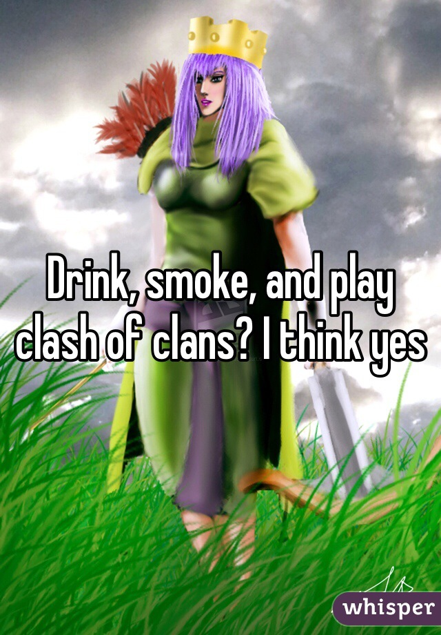 Drink, smoke, and play clash of clans? I think yes