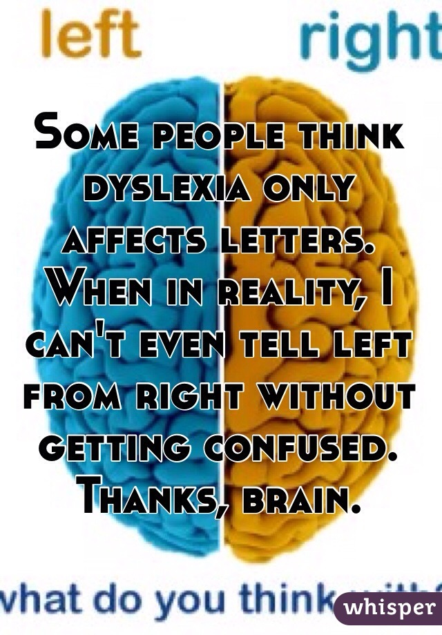 Some people think dyslexia only affects letters. When in reality, I can't even tell left from right without getting confused. Thanks, brain.