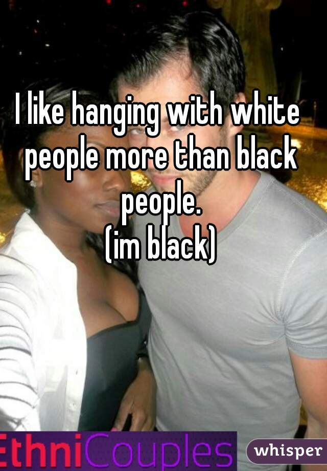 I like hanging with white people more than black people.  (im black)