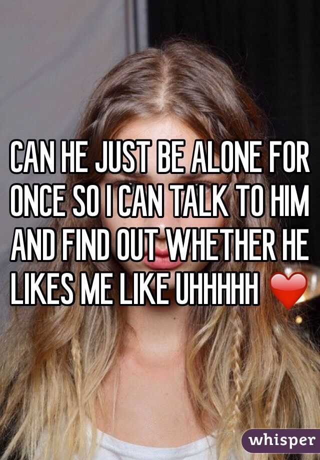 CAN HE JUST BE ALONE FOR ONCE SO I CAN TALK TO HIM AND FIND OUT WHETHER HE LIKES ME LIKE UHHHHH ❤️