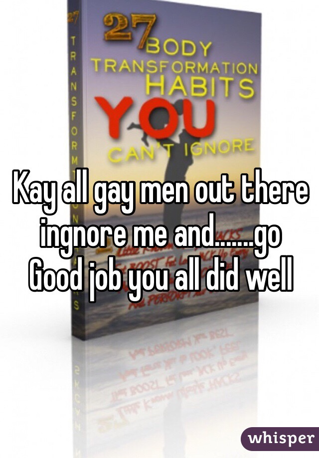 Kay all gay men out there ingnore me and.......go Good job you all did well