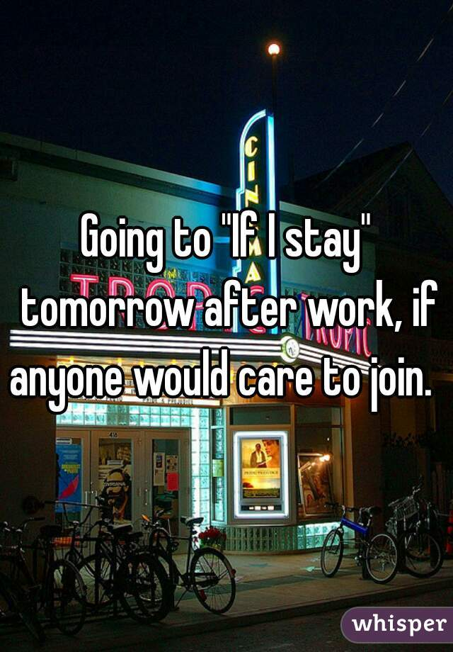 """Going to """"If I stay"""" tomorrow after work, if anyone would care to join."""