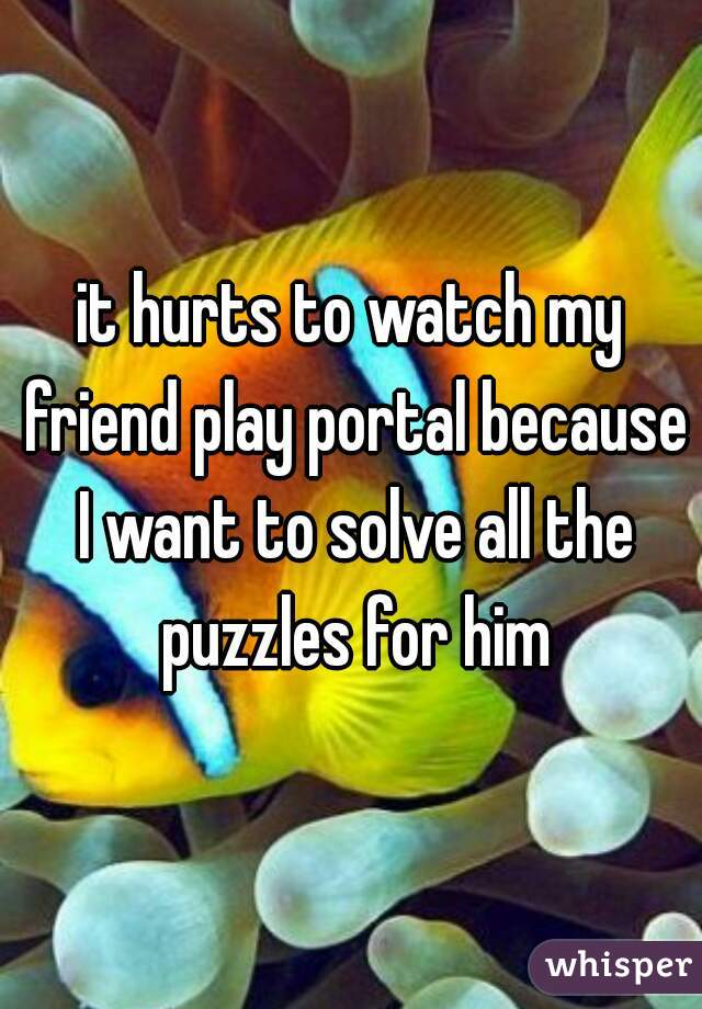 it hurts to watch my friend play portal because I want to solve all the puzzles for him