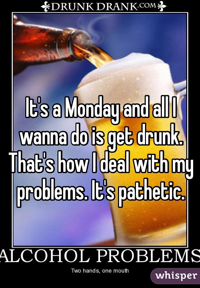 It's a Monday and all I wanna do is get drunk. That's how I deal with my problems. It's pathetic.