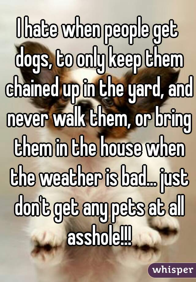 I hate when people get dogs, to only keep them chained up in the yard, and never walk them, or bring them in the house when the weather is bad... just don't get any pets at all asshole!!!