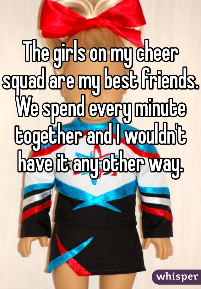 The girls on my cheer squad are my best friends. We spend every minute together and I wouldn't have it any other way.