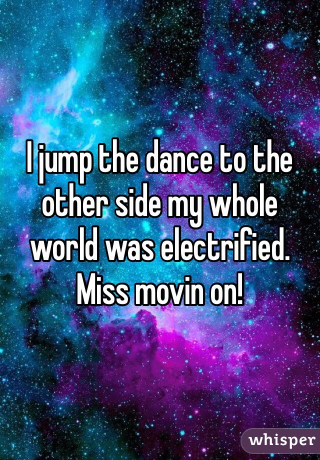 I jump the dance to the other side my whole world was electrified. Miss movin on!
