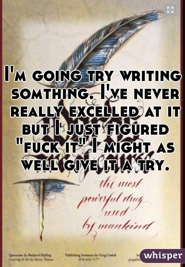 """I'm going try writing somthing. I've never really excelled at it but I just figured """"fuck it"""" I might as well give it a try."""