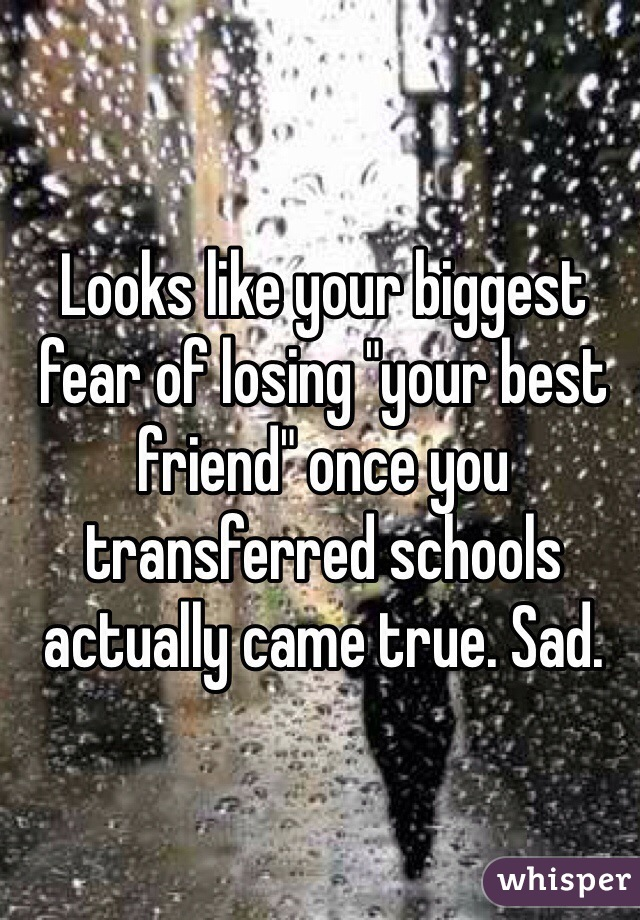 """Looks like your biggest fear of losing """"your best friend"""" once you transferred schools actually came true. Sad."""