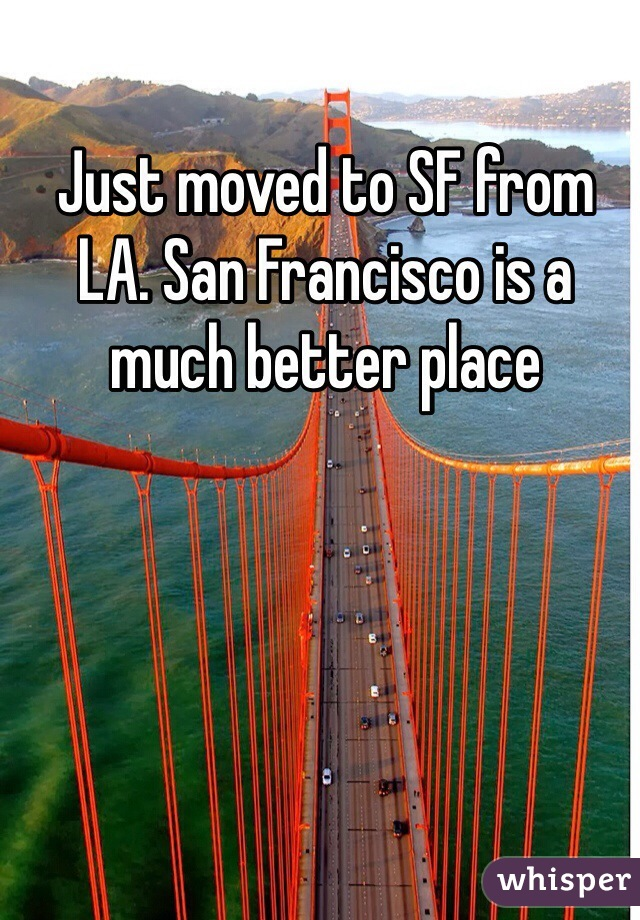Just moved to SF from LA. San Francisco is a much better place