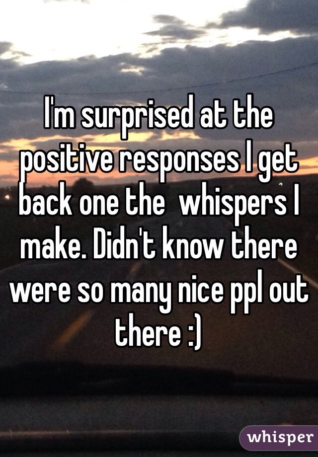 I'm surprised at the positive responses I get back one the  whispers I make. Didn't know there were so many nice ppl out there :)