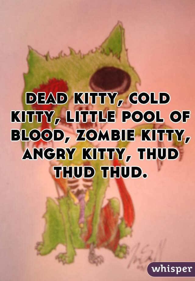 dead kitty, cold kitty, little pool of blood, zombie kitty, angry kitty, thud thud thud.
