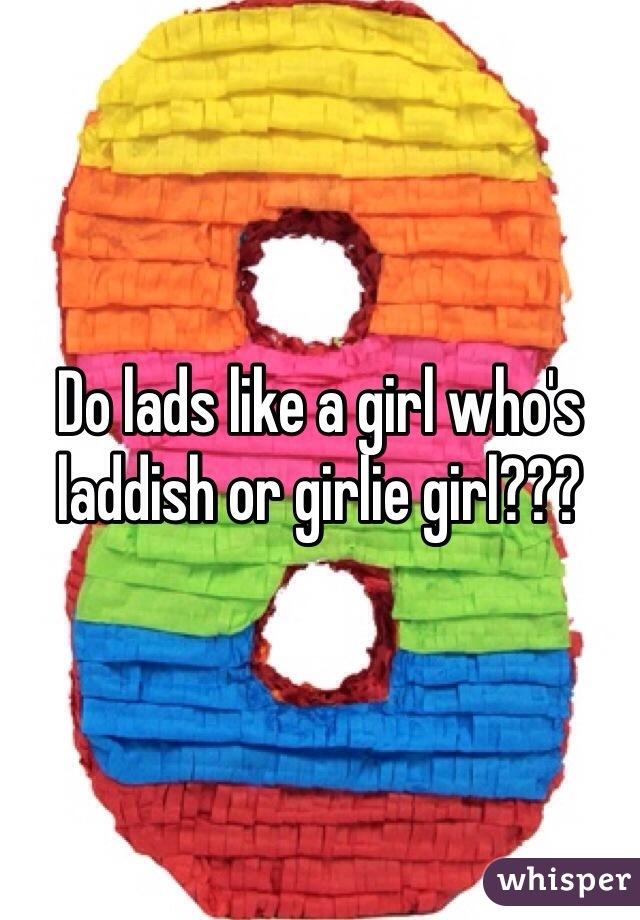 Do lads like a girl who's laddish or girlie girl???