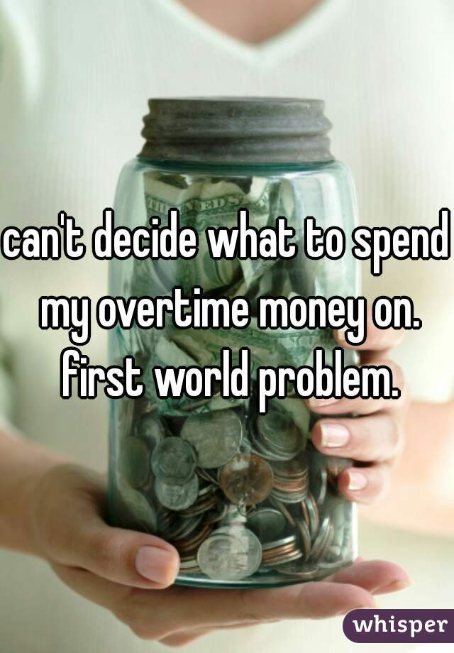 can't decide what to spend my overtime money on. first world problem.