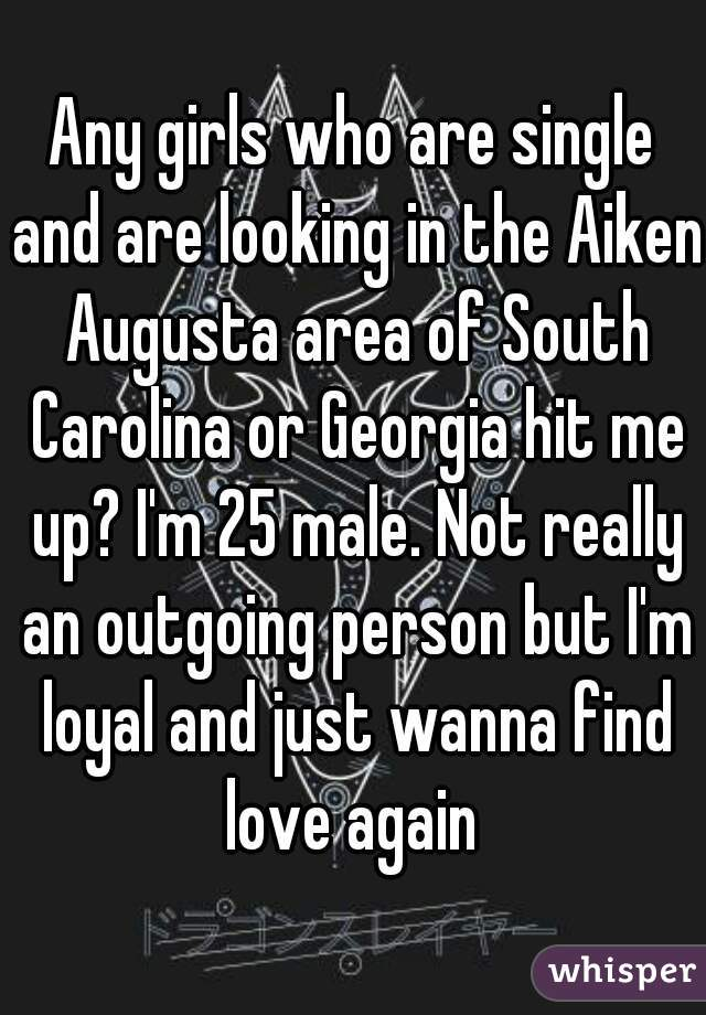 Any girls who are single and are looking in the Aiken Augusta area of South Carolina or Georgia hit me up? I'm 25 male. Not really an outgoing person but I'm loyal and just wanna find love again