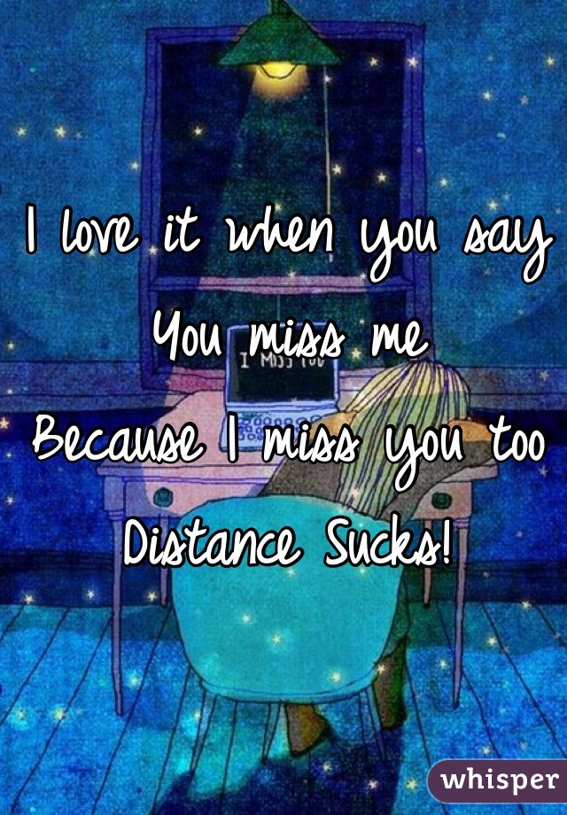 I love it when you say You miss me Because I miss you too Distance Sucks!