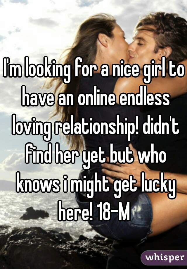 I'm looking for a nice girl to have an online endless loving relationship! didn't find her yet but who knows i might get lucky here! 18-M