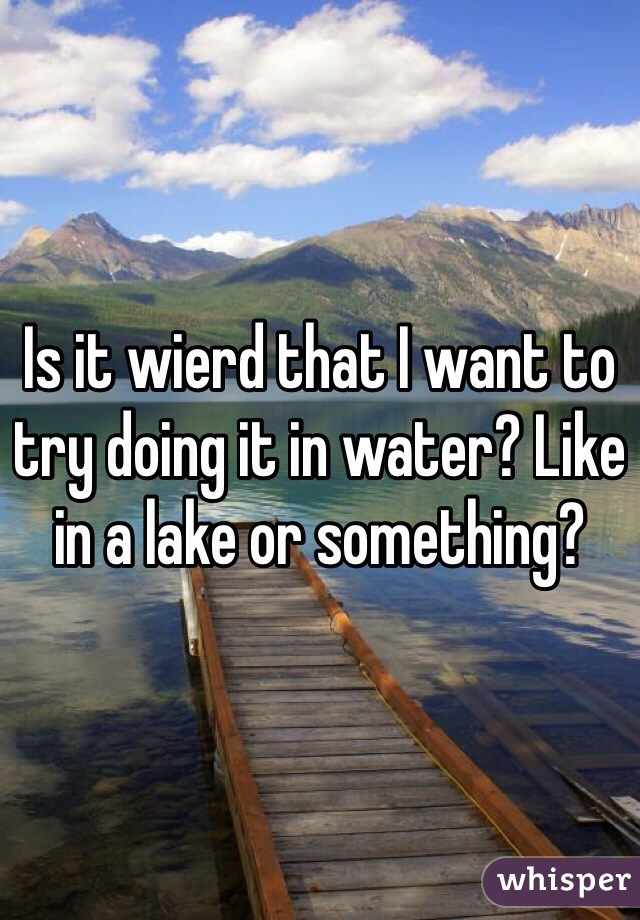 Is it wierd that I want to try doing it in water? Like in a lake or something?
