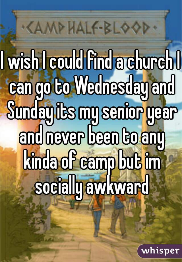 I wish I could find a church I can go to Wednesday and Sunday its my senior year and never been to any kinda of camp but im socially awkward