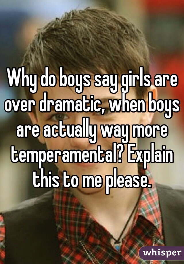 Why do boys say girls are over dramatic, when boys are actually way more temperamental? Explain this to me please.