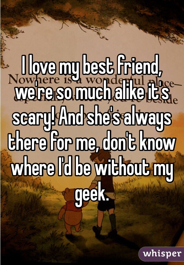 I love my best friend, we're so much alike it's scary! And she's always there for me, don't know where I'd be without my geek.