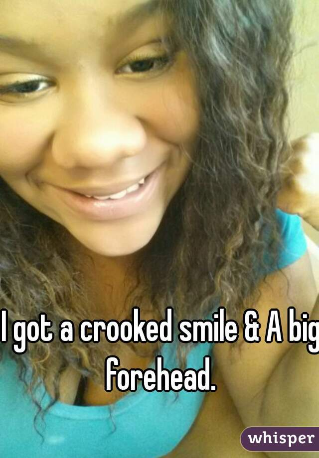 I got a crooked smile & A big forehead.