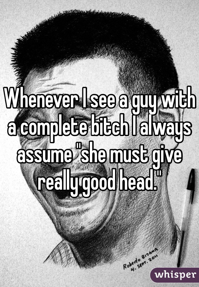 """Whenever I see a guy with a complete bitch I always assume """"she must give really good head."""""""