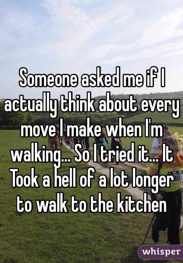 Someone asked me if I actually think about every move I make when I'm walking… So I tried it… It Took a hell of a lot longer to walk to the kitchen