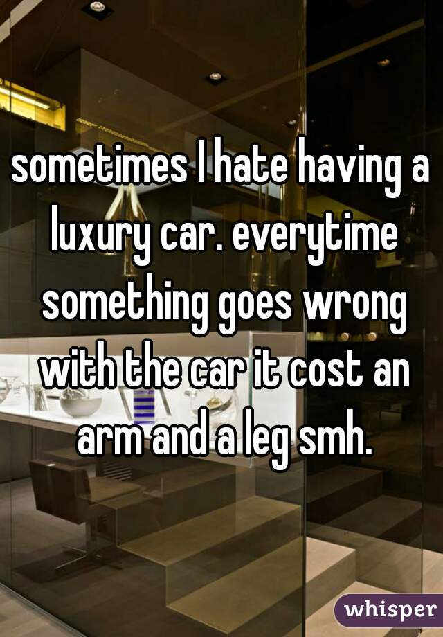 sometimes I hate having a luxury car. everytime something goes wrong with the car it cost an arm and a leg smh.